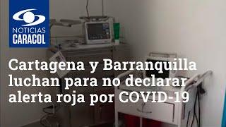 Cartagena y Barranquilla luchan para para no declarar alerta roja como en Montería por el COVID-19