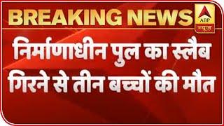 Bihar: 3 children die as slab of under-construction flyover collapses - ABPNEWSTV