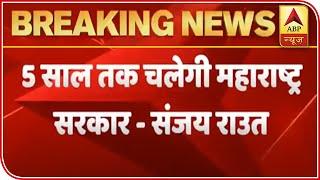 Maharashtra govt will run for 5 years:  Sanjay Raut - ABPNEWSTV