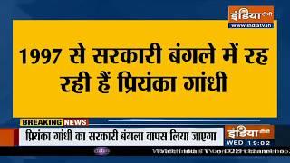 प्रियंका गांधी को एक महीने के अंदर सरकारी बंगला खाली करने का निर्देश - INDIATV