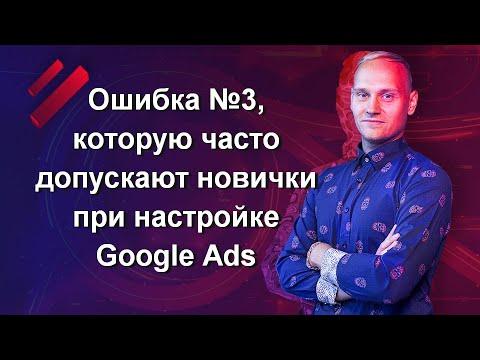 Ошибка №3, которую часто допускают новички при настройке Google Ads