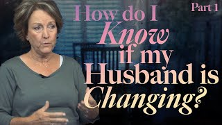 How Do I Know if My Husband is Changing? Part 1