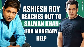 Ashiesh Roy still in ICU | Tries reaching out to Salman Khna for monetary help | Checkout Video | - TELLYCHAKKAR