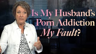 Is My Husband's Porn Addiction My Fault?