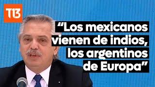 Alberto Fernández: Los mexicanos vienen de los indios, lo argentinos de Europa