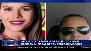 Abogados de familia de Anibel González recusan al fiscal de San Pedro de Macorís