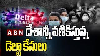 దేశాన్నీ వణికిస్తున్న డెల్టా కేసులు   Delta Variant New Cases Across In India   ABN TELUGU - ABNTELUGUTV