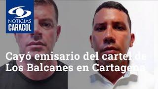 Cayó emisario del cartel de Los Balcanes en Cartagena: se hacía pasar por magnate