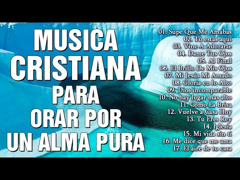 MUSICA CRISTIANA PARA ORAR POR UN ALMA PURA - MUSICA CRISTIANA DE ADORACION Y ALABANZAS 2021