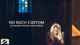 No Such Custom (As Women Praying Uncovered)