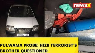 PULWAMA PROBE: HIZB TERRORIST'S BROTHER QUESTIONED | NewsX - NEWSXLIVE