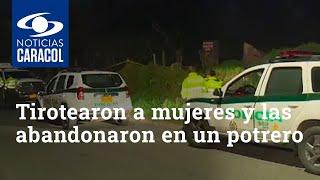 Tirotearon a dos mujeres y las abandonaron en un potrero de Bogotá