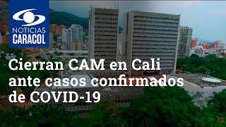 Cierran CAM en Cali ante casos confirmados de coronavirus COVID-19 en tres dependencias