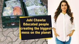 Juhi Chawla: Educated people creating the biggest mess on the planet - IANSINDIA