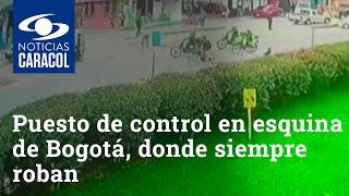 Ponen puesto de control en esta esquina de Bogotá, donde siempre roban a la misma hora