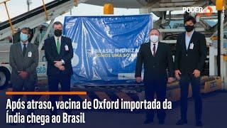 1º lote da vacina da AstraZeneca/Oxford chega ao Brasil após atraso