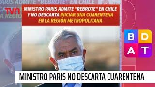 Ministro Paris no descarta iniciar una cuarentena en toda la Región Metropolitana | BDAT