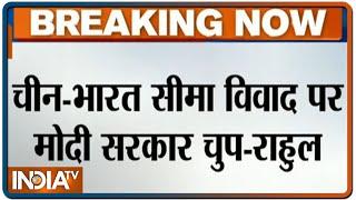 चीन विवाद पर चुप्पी से अटकलों को मिला बल, सरकार स्थिति साफ करे: राहुल गांधी - INDIATV