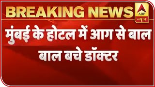 30 doctors had hairline escape as fire breaks out at Mumbai hotel - ABPNEWSTV