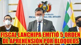 FISCAL LANCHIPA EMITIÓ 5 ORDEN DE APREHENSIÓN PARA LOS DIRIGENTES DE LOS BLOQUEOS.