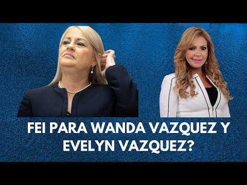 Radicaran FEI a Wanda Vazquez y Evelyn Vazquez