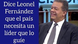 Leonel Fernández afirmó que el país necesita un líder que lo guíe emocionalmente