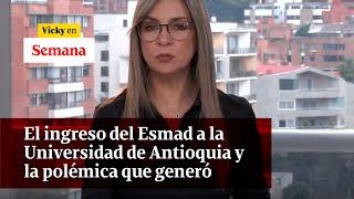 El ingreso del Esmad a la Universidad de Antioquia y la polémica que generó | Vicky en Semana