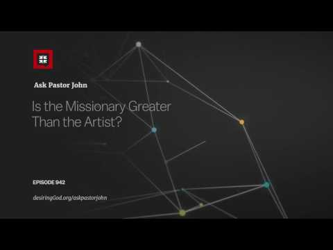 Is the Missionary Greater Than the Artist? // Ask Pastor John
