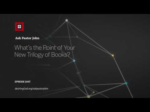 What's the Point of Your New Trilogy of Books? // Ask Pastor John