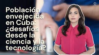 Población envejecida en Cuba: ¿desafíos desde la ciencia y la tecnología