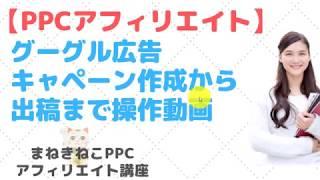 アフィリエイト ppc広告『【PPCアフィリエイト】グーグル広告キャンペーン作成から出稿までの操作動画』などなど