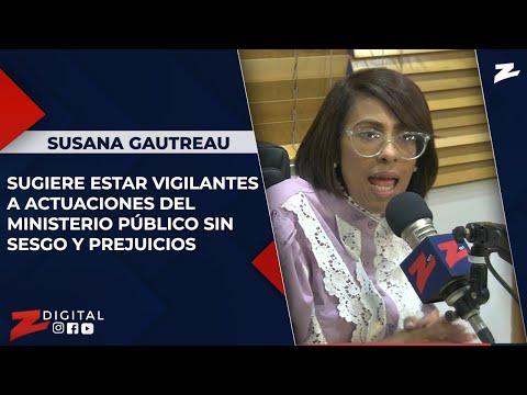 Susana Gautreau sugiere estar vigilantes a actuaciones del Ministerio Público sin sesgo y prejuicios