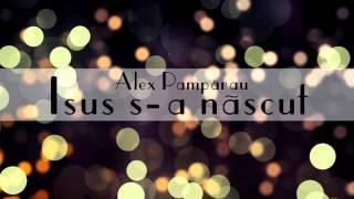 Isus s-a nascut - Alex Pamparau