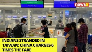 Indians stranded in Taiwan | China Airlines charges Rs 114k per person | NewsX - NEWSXLIVE