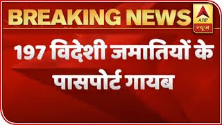 Passports Of 197 Foreign Jamaatis Are Missing: Delhi Police | ABP News - ABPNEWSTV