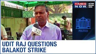 Congress leader Udit Raj questions ban of Chinese apps, calls Balakot strike fake - TIMESNOWONLINE