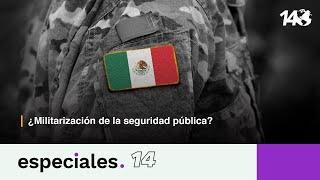 Especiales 14 | ¿Militarización  de la seguridad pública