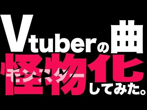 VTuberの曲、怪物にし・・・