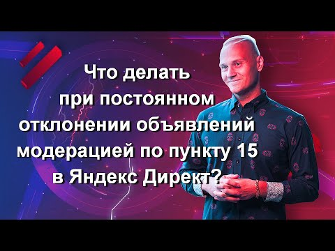 Что делать при постоянном отклонении объявлений модерацией по пункту 15 в Яндекс Директ?