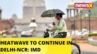 HEAT WAVE TO CONTINUE IN MANY PARTS OF DELHI-NCR: IMD |NewsX - NEWSXLIVE