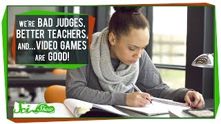 We're bad judges, better teachers, and video games are pretty good for us
