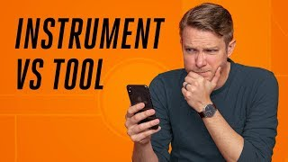 Your phone is an instrument, not a tool