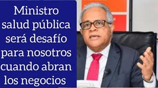 Dice ministro de salud pública será desafío para el ministerio cuando abran los negocios