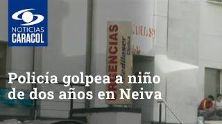 Policía habría golpeado con un bolillo a niño de dos años en Neiva – Noticias Caracol