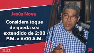Jesús Nova considera necesario que toque de queda sea extendido de 2:00 P.M. a 6:00 A.M.