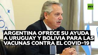 Argentina ofrece su ayuda a Uruguay y Bolivia para obtener vacunas contra el coronavirus