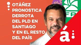 Otáñez pronostica derrota del PLD en Santiago y en el resto del país