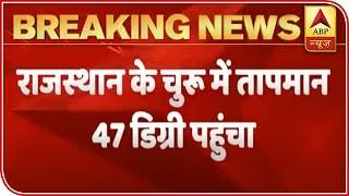 Rajasthan's Churu records temperature at 47 degrees Celsius - ABPNEWSTV