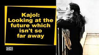 Kajol: Looking at the future which isn't so far away - IANSINDIA