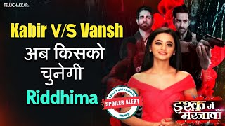 Ishq Mein Marjawan season 2 I Riddhima to choose between Kabir and Vansh I Who will she choose? I - TELLYCHAKKAR